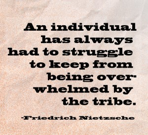 An individual has always had to struggle to keep from being overwhelmed by the tribe. -Friedrich Nietzsche