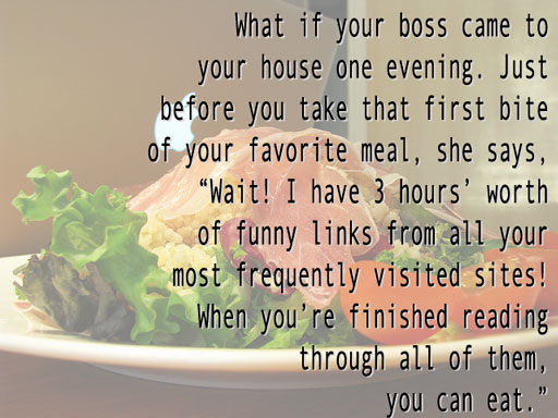 "What if your boss came to your house one evening. Just before you take that first bite of your favorite meal, she says, ""Wait! I have 3 hours' worth of funny links from all of your most frequently visited sites. When you're finished, you can eat."""