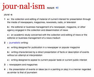 noun plural -s 1 a :  the collection and editing of material of current interest for presentation through the media of newspapers, magazines, newsreels, radio, or television b :  the editorial or business management of a newspaper, magazine, or other agency engaged in the collection and dissemination of news c :  an academic study concerned with the collection and editing of news or the editorial or business management of a news medium 2 :  journalistic writing: a :  writing designed for publication in a newspaper or popular magazine b :  writing characterized by a direct presentation of facts or description of events without an attempt at interpretation c :  writing designed to appeal to current popular taste or current public interest 3 :  newspapers and magazines 4 :  the presentation of events or ideas (as in a painting or play) in a manner regarded as similar to that of journalism