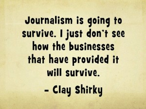"""Journalism is going to survive. I just don't see how the businesses that have provided it will survive."" -Clay Shirky"