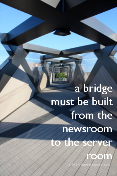 """A bridge must be built from the newsroom to the server room"""