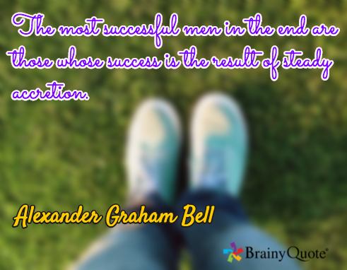 "picture with an Alexander Graham Bell quote: ""The most successful men in the end are those whose success is the result of steady accretion."""