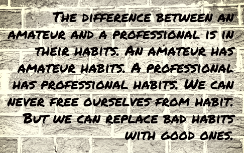 """The difference between an amateur and a professional is their habits. All amateurs have amateur habits. A professional has professional habits. We can never free ourselves from habit. But we can replace bad habits with good ones."""